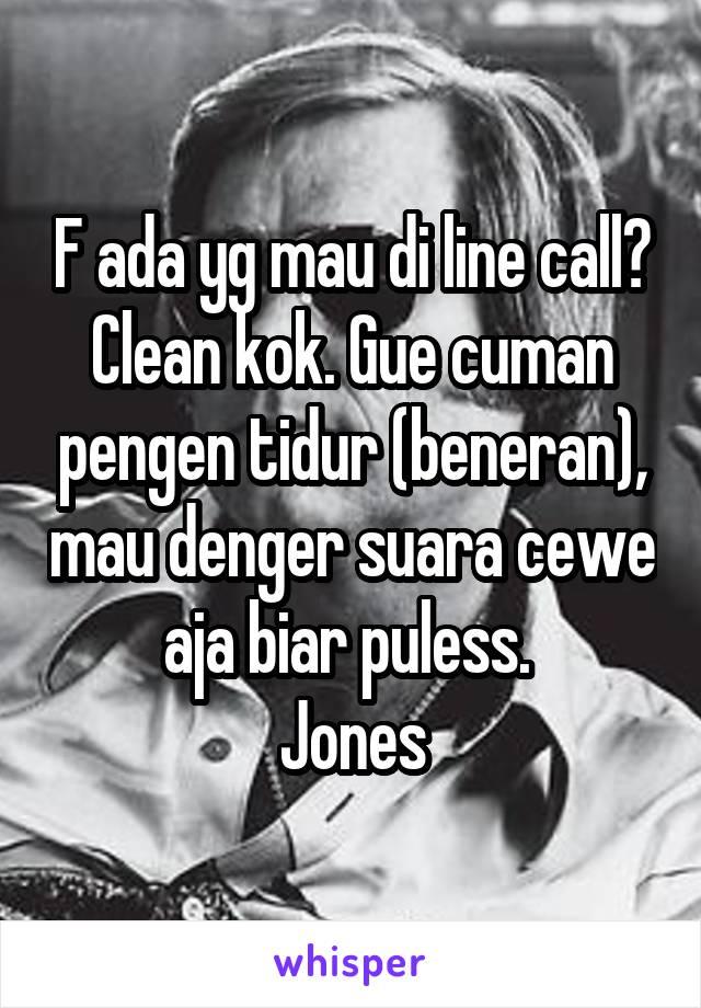 F ada yg mau di line call? Clean kok. Gue cuman pengen tidur (beneran), mau denger suara cewe aja biar puless.  Jones
