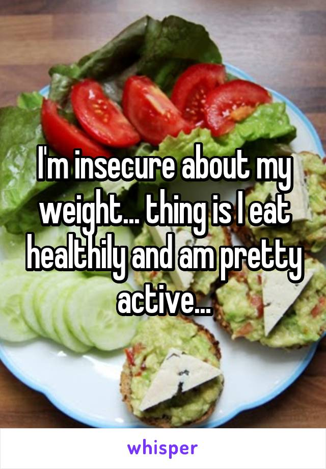 I'm insecure about my weight... thing is I eat healthily and am pretty active...