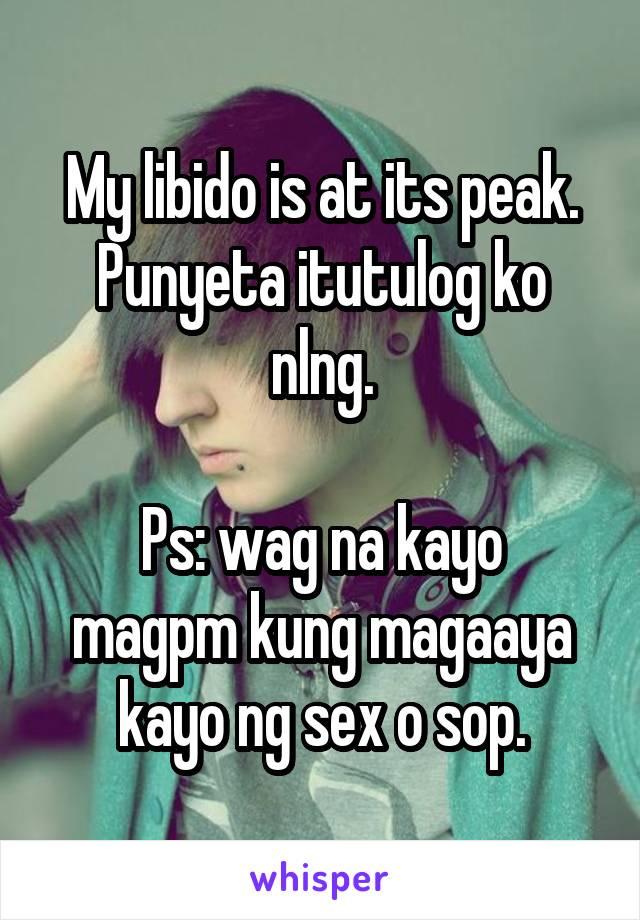 My libido is at its peak. Punyeta itutulog ko nlng.  Ps: wag na kayo magpm kung magaaya kayo ng sex o sop.