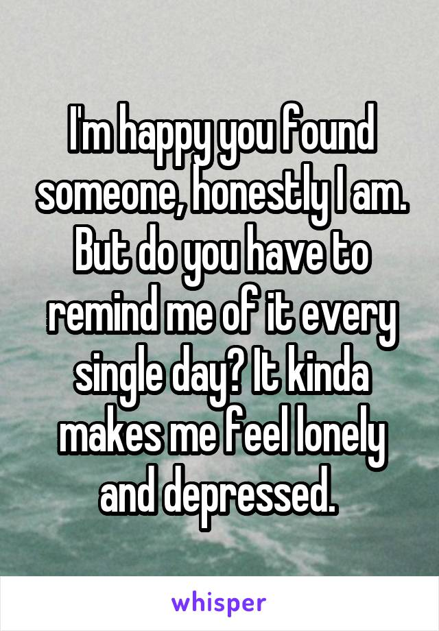 I'm happy you found someone, honestly I am. But do you have to remind me of it every single day? It kinda makes me feel lonely and depressed.
