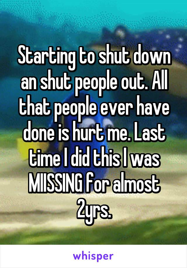 Starting to shut down an shut people out. All that people ever have done is hurt me. Last time I did this I was MIISSING for almost 2yrs.
