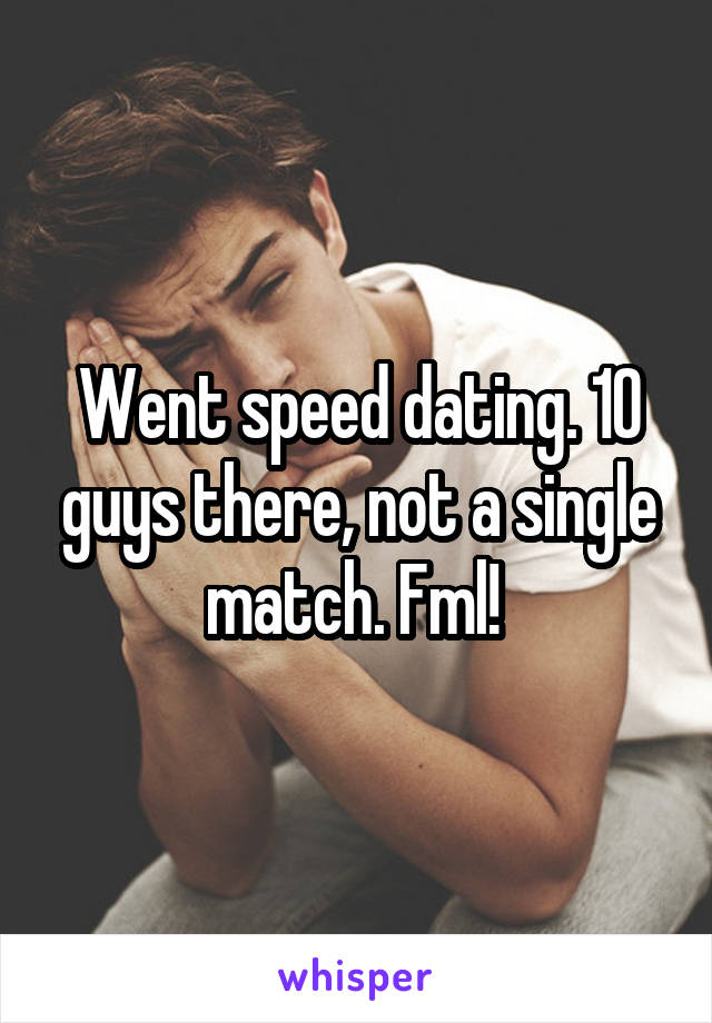 Went speed dating. 10 guys there, not a single match. Fml!