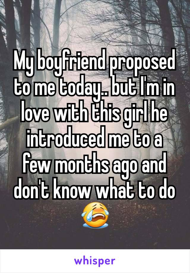 My boyfriend proposed to me today.. but I'm in love with this girl he introduced me to a few months ago and don't know what to do 😭
