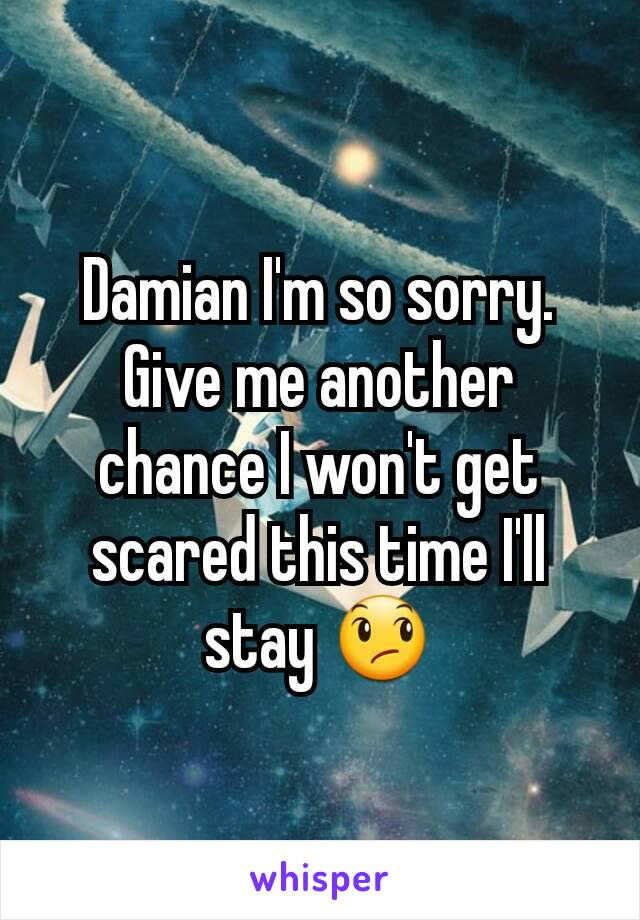 Damian I'm so sorry. Give me another chance I won't get scared this time I'll stay 😞