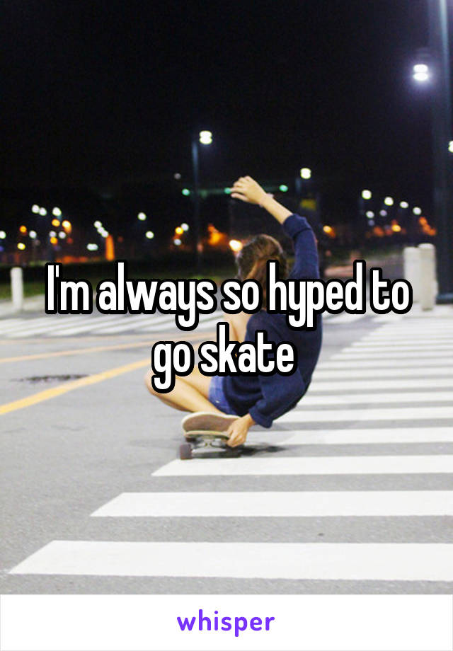 I'm always so hyped to go skate