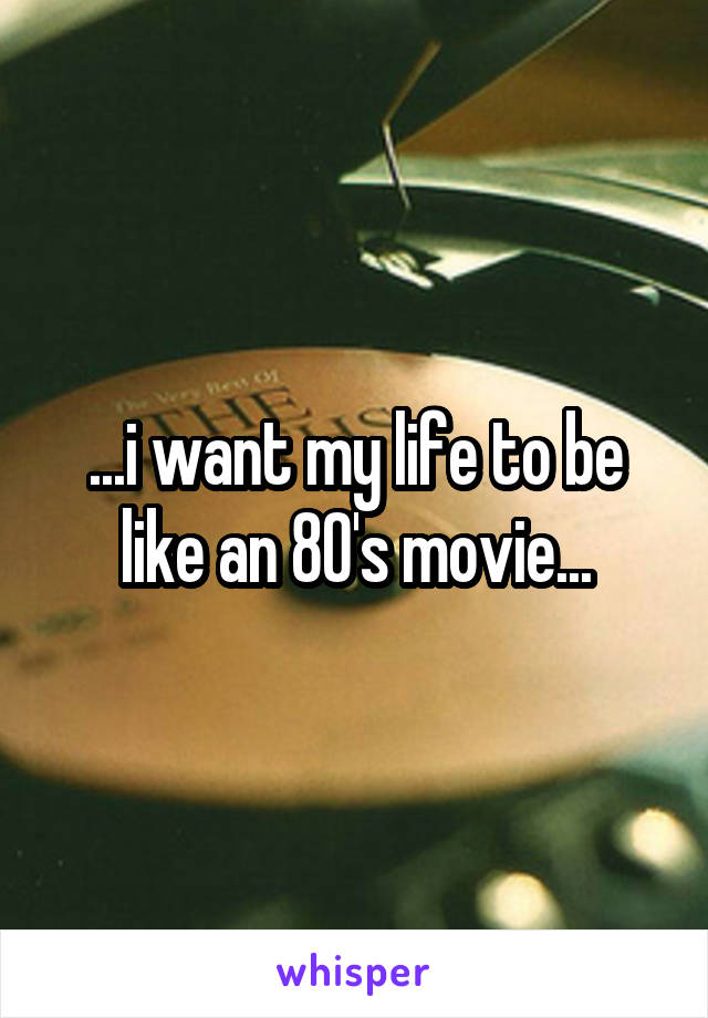 ...i want my life to be like an 80's movie...