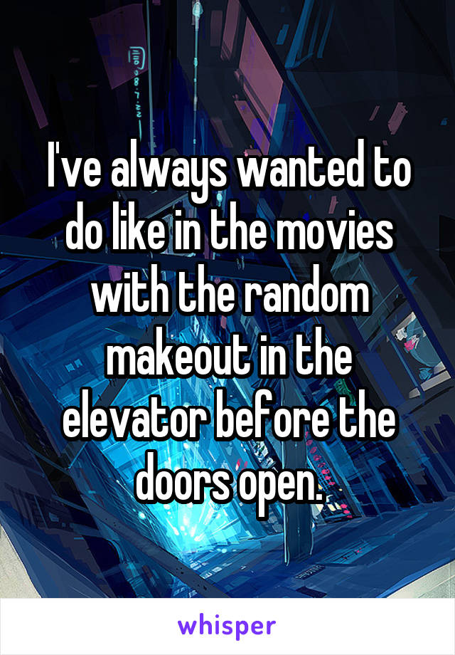 I've always wanted to do like in the movies with the random makeout in the elevator before the doors open.