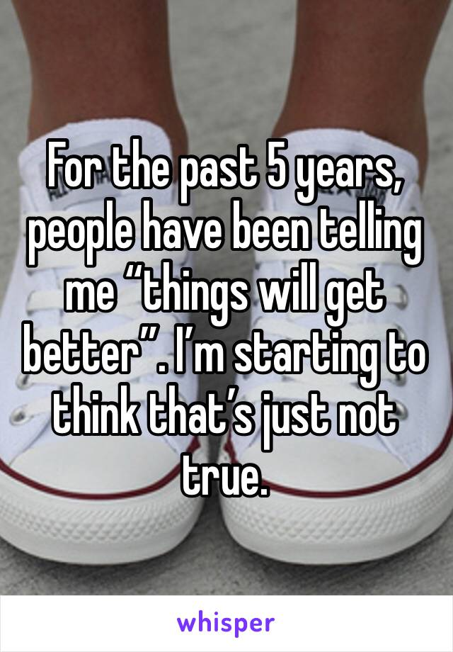 """For the past 5 years, people have been telling me """"things will get better"""". I'm starting to think that's just not true."""
