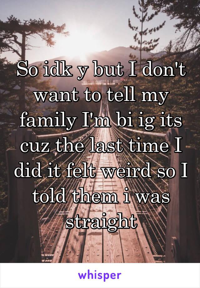 So idk y but I don't want to tell my family I'm bi ig its cuz the last time I did it felt weird so I told them i was straight