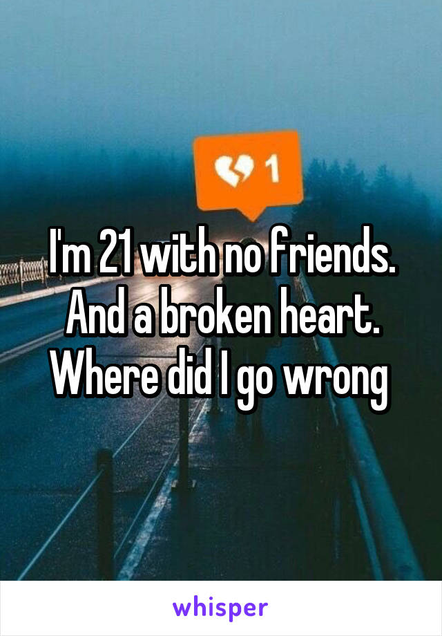 I'm 21 with no friends. And a broken heart. Where did I go wrong