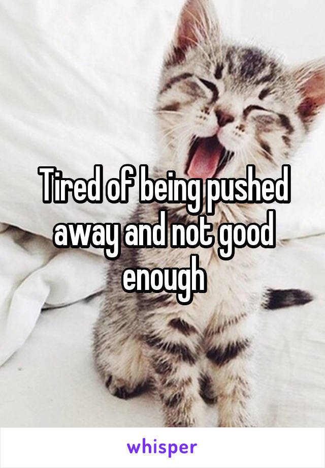 Tired of being pushed away and not good enough