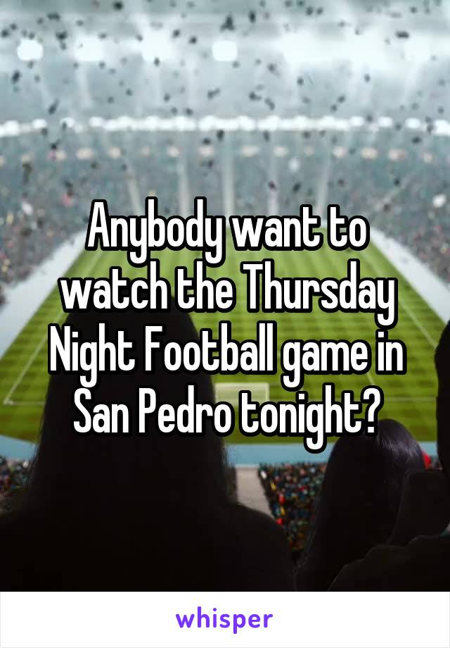 Anybody want to watch the Thursday Night Football game in San Pedro tonight?