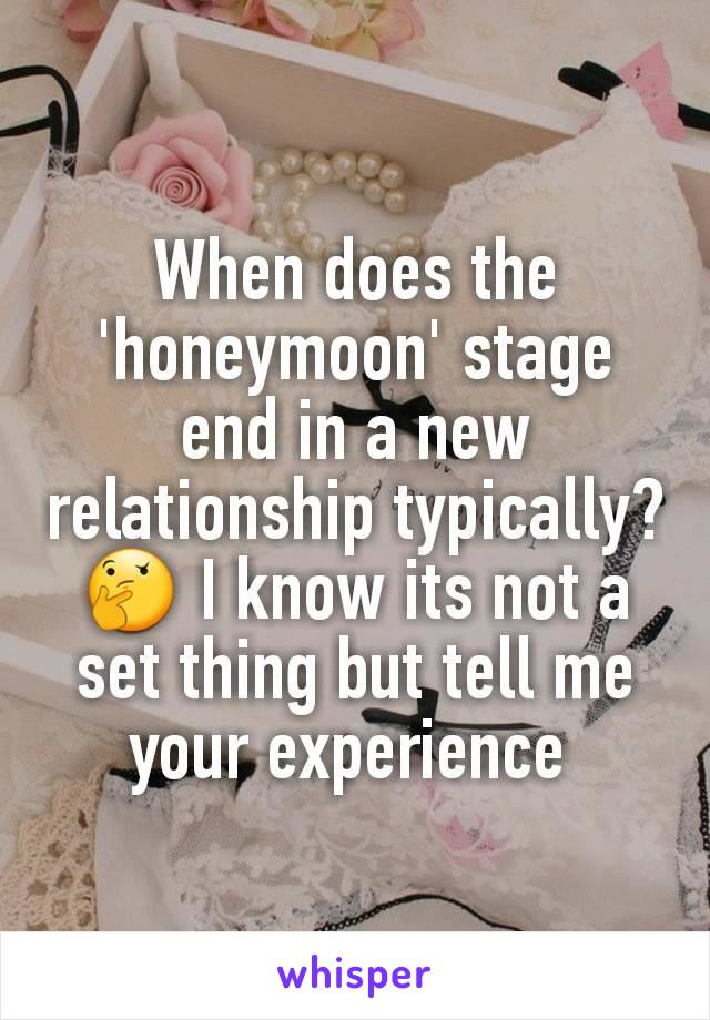 When does the 'honeymoon' stage end in a new relationship typically?🤔 I know its not a set thing but tell me your experience