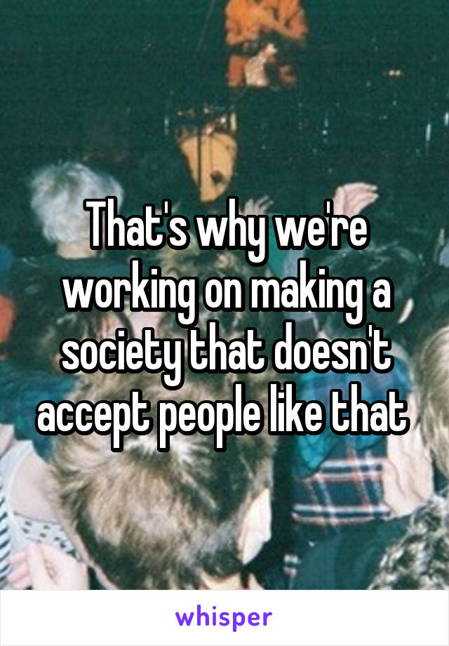 That's why we're working on making a society that doesn't accept people like that