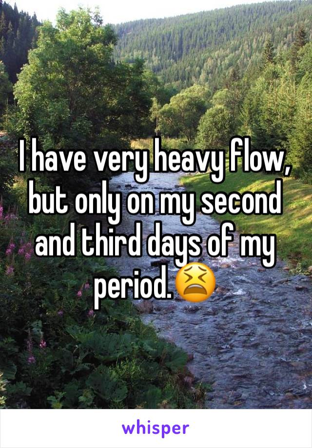 I have very heavy flow, but only on my second and third days of my period.😫