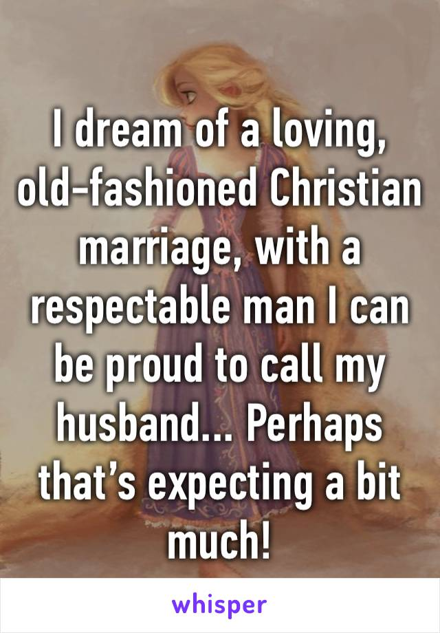 I dream of a loving, old-fashioned Christian marriage, with a respectable man I can be proud to call my husband... Perhaps that's expecting a bit much!