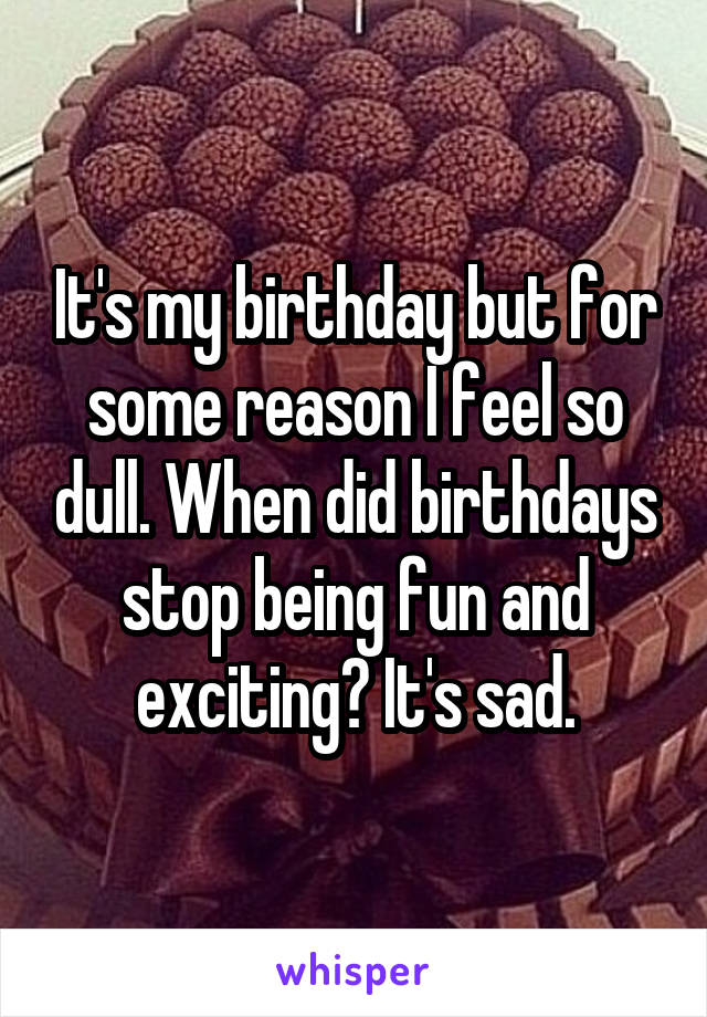 It's my birthday but for some reason I feel so dull. When did birthdays stop being fun and exciting? It's sad.