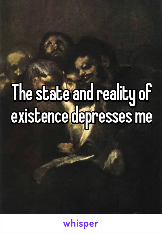 The state and reality of existence depresses me