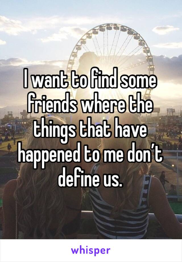 I want to find some friends where the things that have happened to me don't define us.