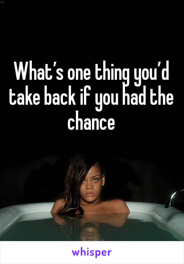 What's one thing you'd take back if you had the chance