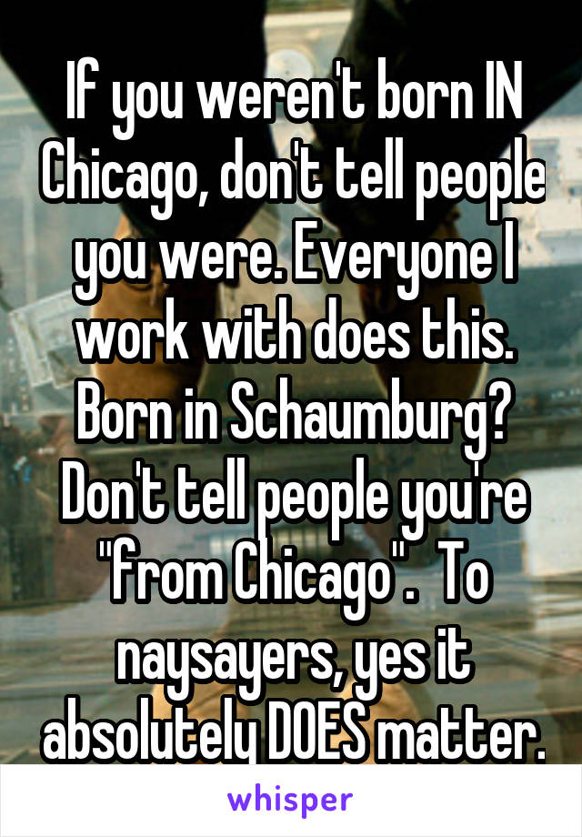 """If you weren't born IN Chicago, don't tell people you were. Everyone I work with does this. Born in Schaumburg? Don't tell people you're """"from Chicago"""".  To naysayers, yes it absolutely DOES matter."""