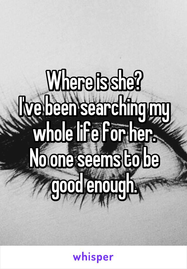 Where is she? I've been searching my whole life for her. No one seems to be good enough.