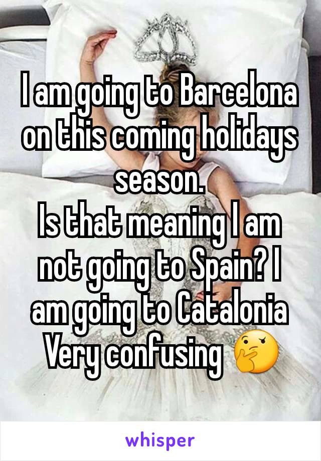 I am going to Barcelona on this coming holidays season. Is that meaning l am not going to Spain? I am going to Catalonia  Very confusing 🤔