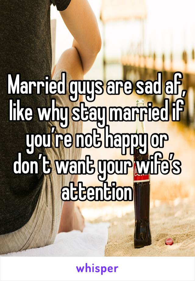 Married guys are sad af, like why stay married if you're not happy or don't want your wife's attention