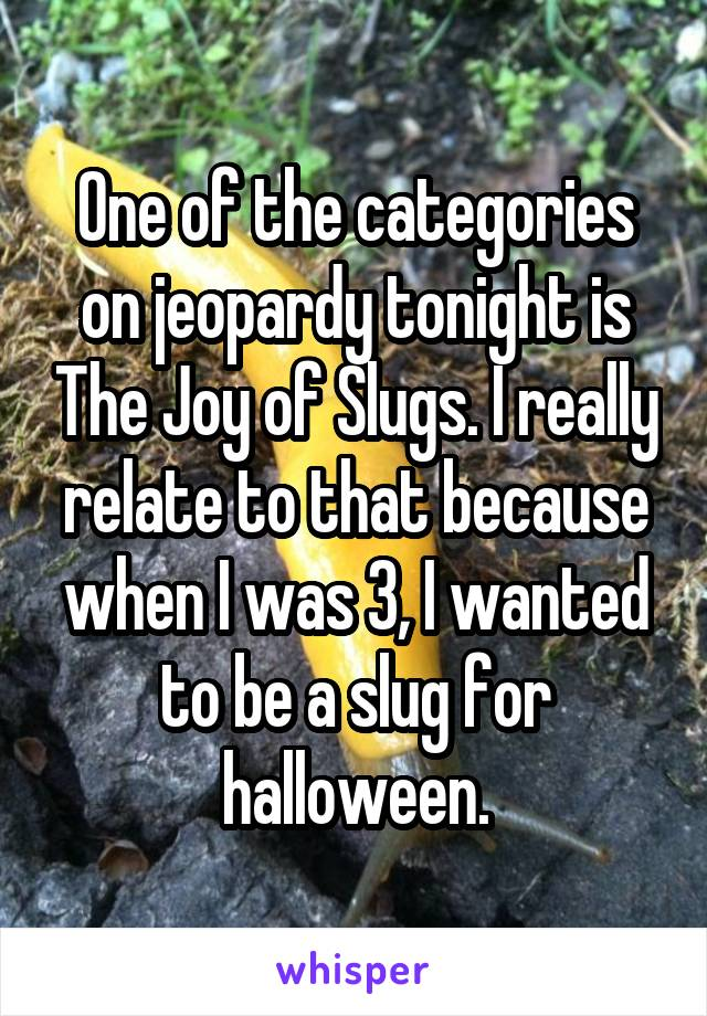 One of the categories on jeopardy tonight is The Joy of Slugs. I really relate to that because when I was 3, I wanted to be a slug for halloween.