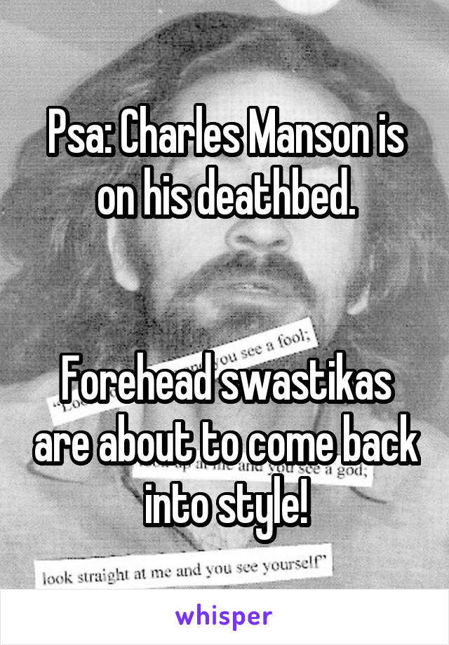 Psa: Charles Manson is on his deathbed.   Forehead swastikas are about to come back into style!