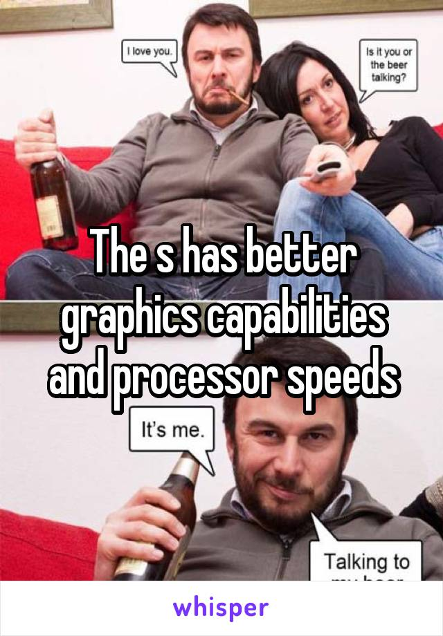 The s has better graphics capabilities and processor speeds