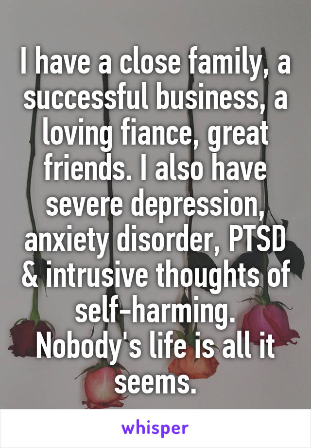 I have a close family, a successful business, a loving fiance, great friends. I also have severe depression, anxiety disorder, PTSD & intrusive thoughts of self-harming. Nobody's life is all it seems.