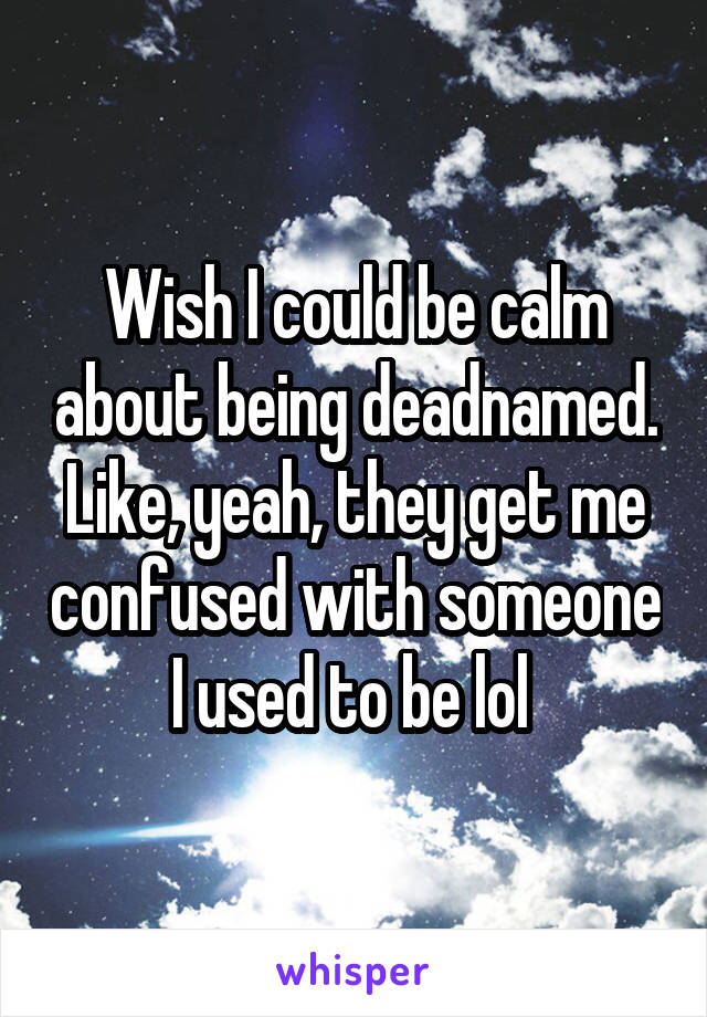 Wish I could be calm about being deadnamed. Like, yeah, they get me confused with someone I used to be lol