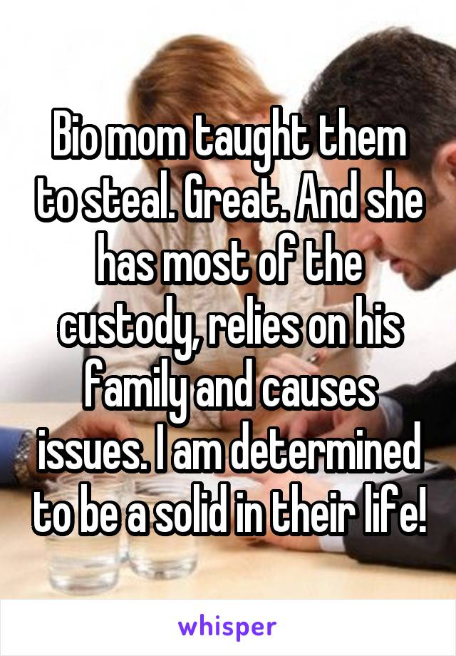 Bio mom taught them to steal. Great. And she has most of the custody, relies on his family and causes issues. I am determined to be a solid in their life!