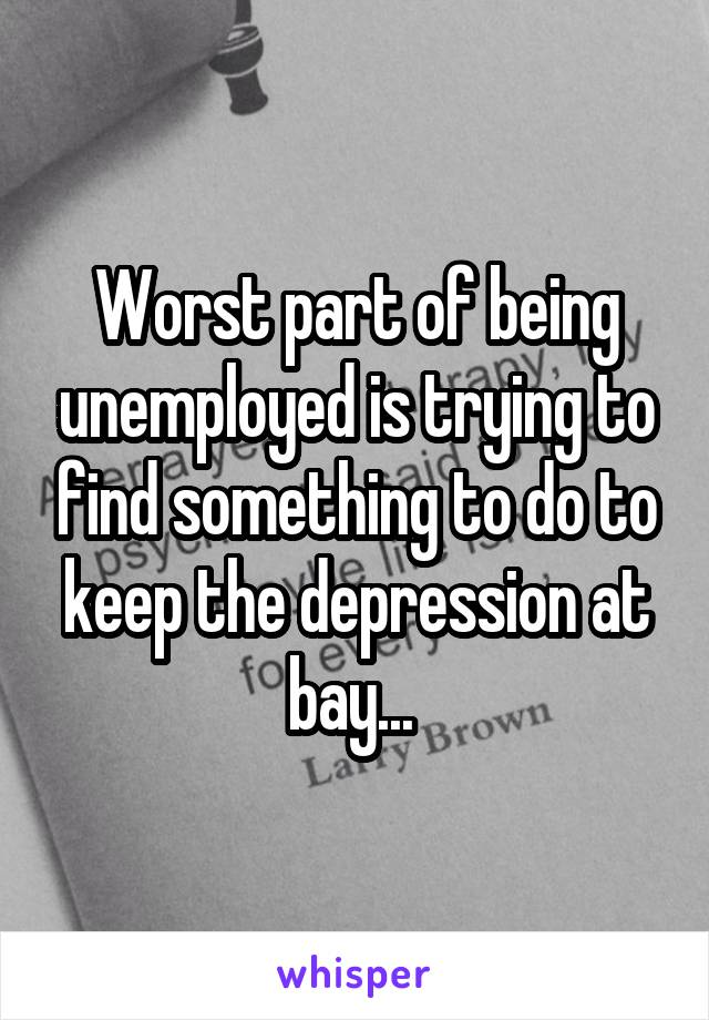 Worst part of being unemployed is trying to find something to do to keep the depression at bay...