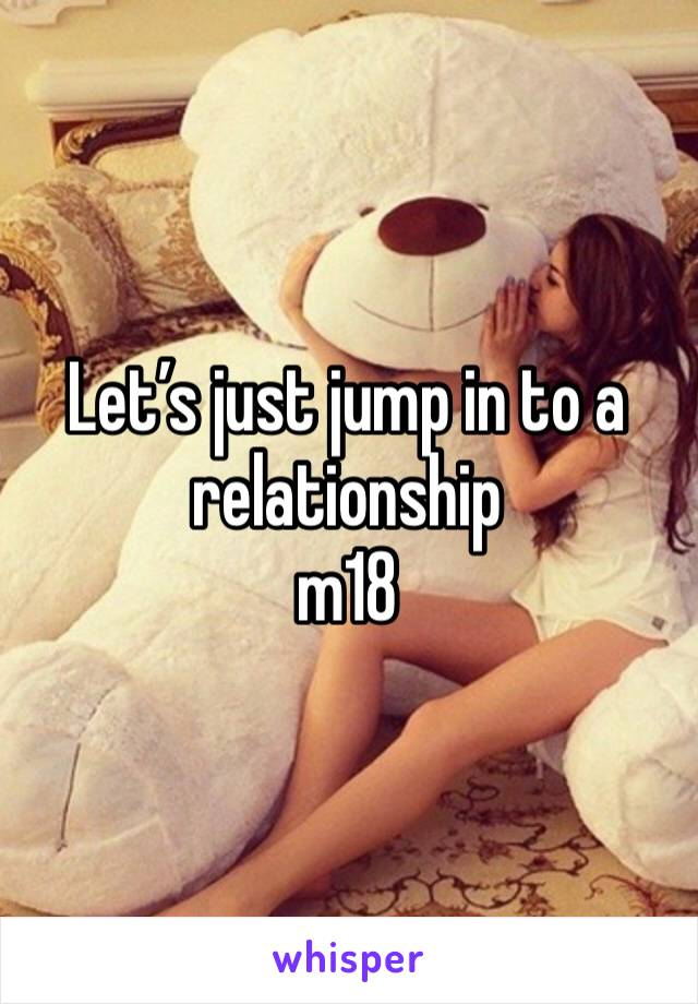 Let's just jump in to a relationship  m18