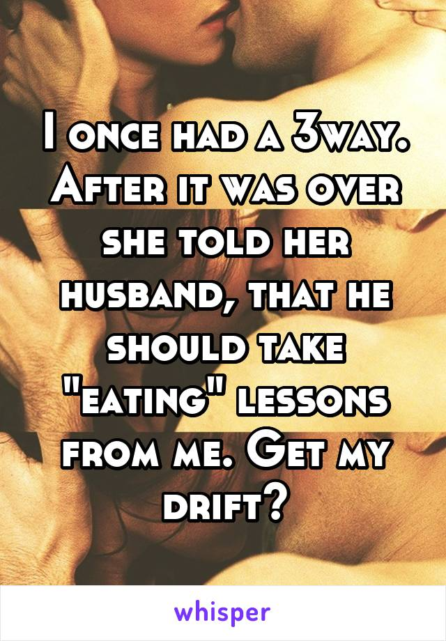 "I once had a 3way. After it was over she told her husband, that he should take ""eating"" lessons from me. Get my drift?"