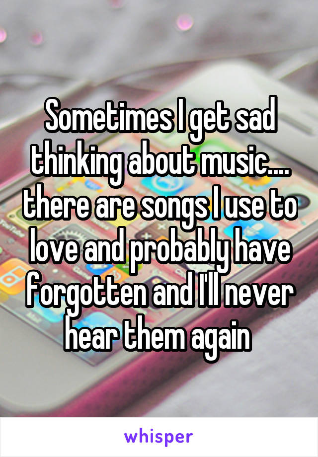 Sometimes I get sad thinking about music.... there are songs I use to love and probably have forgotten and I'll never hear them again
