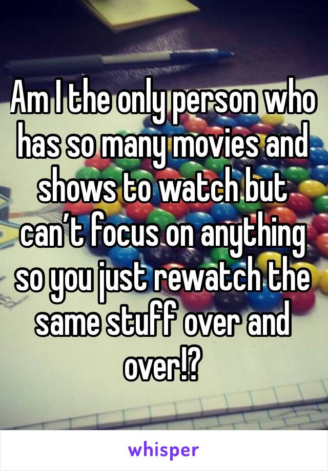 Am I the only person who has so many movies and shows to watch but can't focus on anything so you just rewatch the same stuff over and over!?