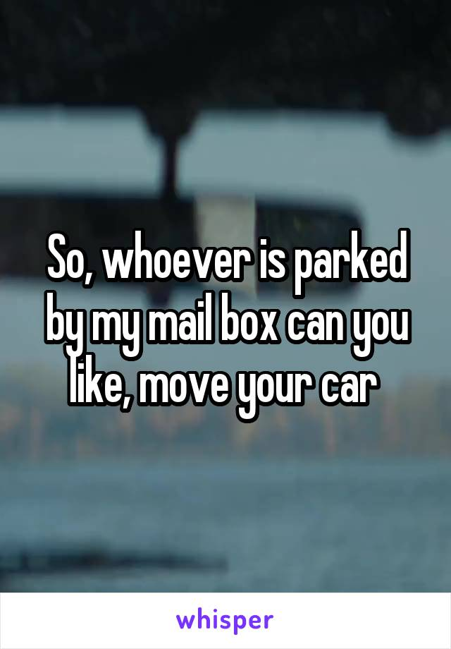 So, whoever is parked by my mail box can you like, move your car