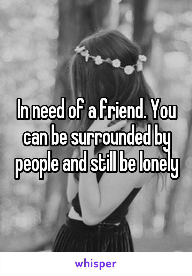 In need of a friend. You can be surrounded by people and still be lonely