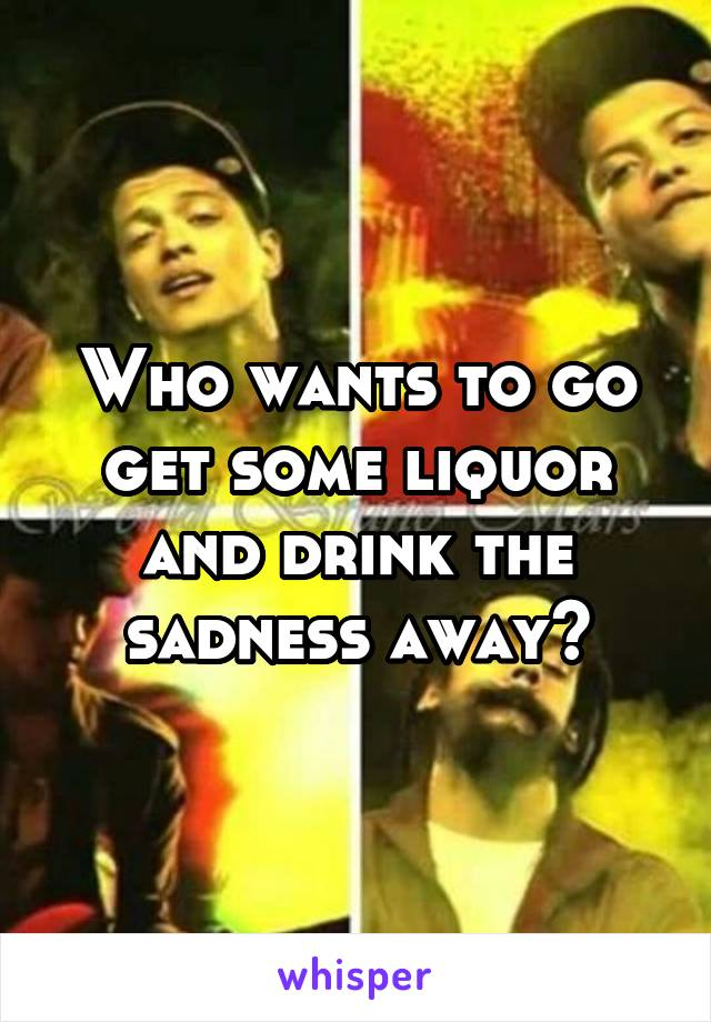 Who wants to go get some liquor and drink the sadness away?