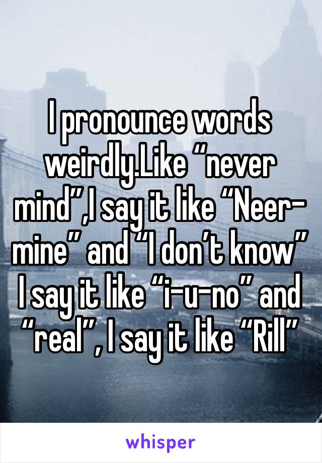"I pronounce words weirdly.Like ""never mind"",I say it like ""Neer-mine"" and ""I don't know"" I say it like ""i-u-no"" and ""real"", I say it like ""Rill"""