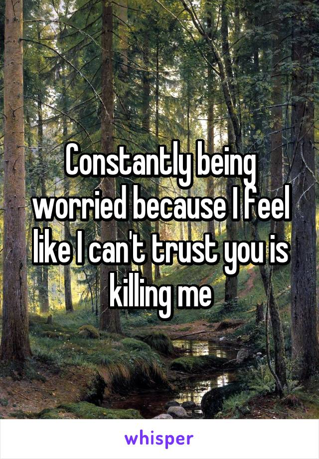 Constantly being worried because I feel like I can't trust you is killing me