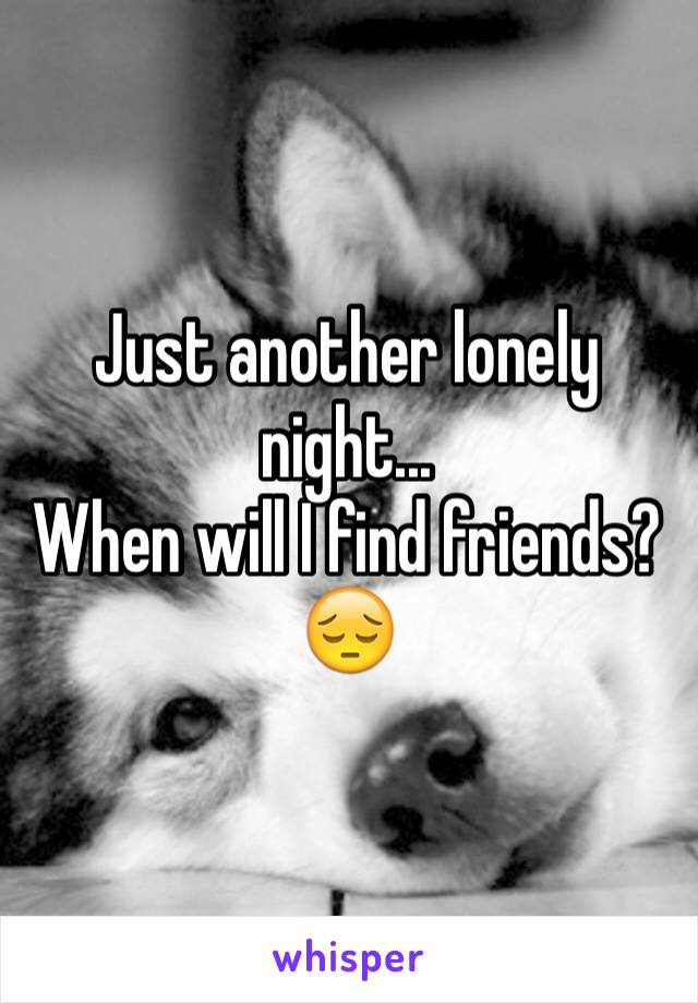 Just another lonely night... When will I find friends? 😔