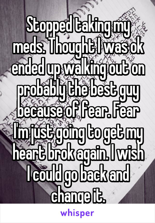 Stopped taking my meds. Thought I was ok ended up walking out on probably the best guy because of fear. Fear I'm just going to get my heart brok again. I wish I could go back and change it.