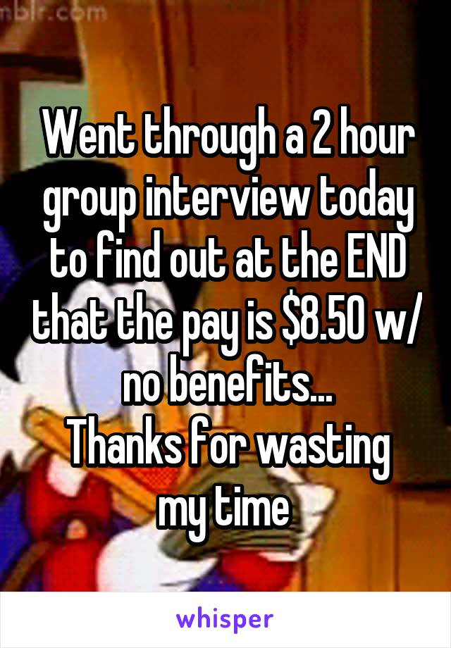 Went through a 2 hour group interview today to find out at the END that the pay is $8.50 w/ no benefits... Thanks for wasting my time