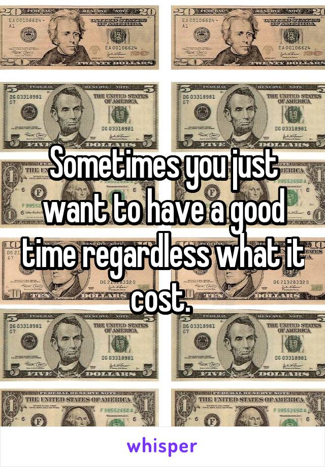 Sometimes you just want to have a good time regardless what it cost.