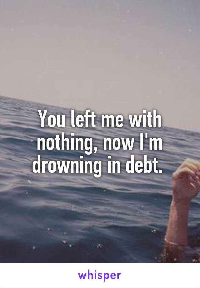 You left me with nothing, now I'm drowning in debt.