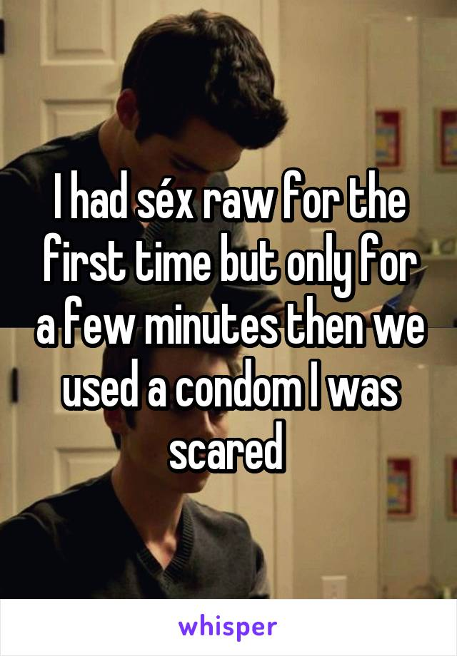 I had séx raw for the first time but only for a few minutes then we used a condom I was scared